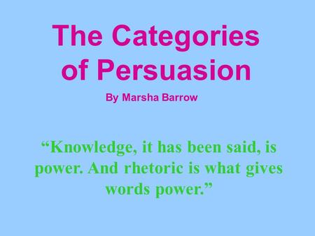 "The Categories of Persuasion By Marsha Barrow ""Knowledge, it has been said, is power. And rhetoric is what gives words power."""