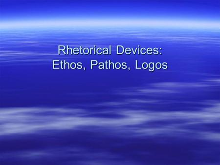 Rhetorical Devices: Ethos, Pathos, Logos. What is Rhetoric?  Rhetoric (n) - the art of speaking or writing effectively and/or persuasively. –Term coined.