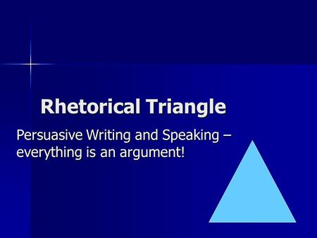 Rhetorical Triangle Persuasive Writing and Speaking – everything is an argument!
