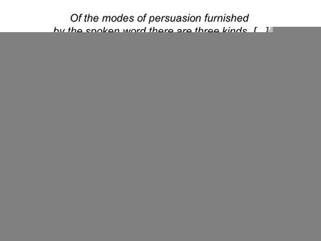 Of the modes of persuasion furnished by the spoken word there are three kinds. [...] Persuasion is achieved by the speaker's personal character when the.