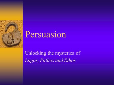 Persuasion Unlocking the mysteries of Logos, Pathos and Ethos.