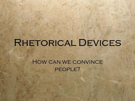 Rhetorical Devices How can we convince people?. Outline  Aristotle - Three different appeals  Ethos  Pathos  Logos  More Strategies  Aristotle -