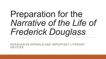Preparation for the Narrative of the Life of Frederick Douglass PERSUASIVE APPEALS AND IMPORTANT LITERARY DEVICES.