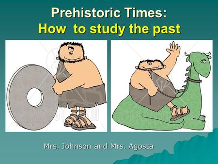 Prehistoric Times: How to study the past Mrs. Johnson and Mrs. Agosta.