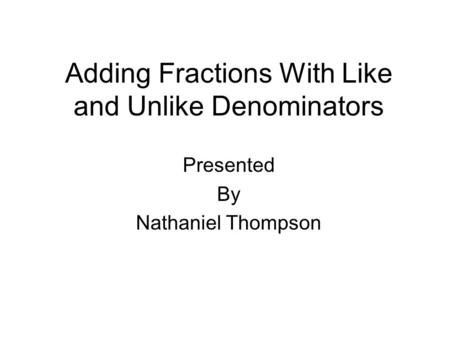 Adding Fractions With Like and Unlike Denominators Presented By Nathaniel Thompson.