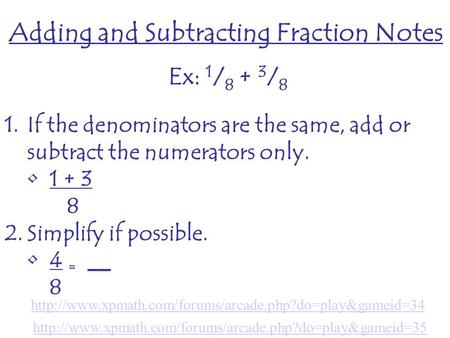 Adding and Subtracting Fraction Notes Ex: 1 / 8 + 3 / 8 1.If the denominators are the same, add or subtract the numerators only. 1 + 3 8 2.Simplify if.