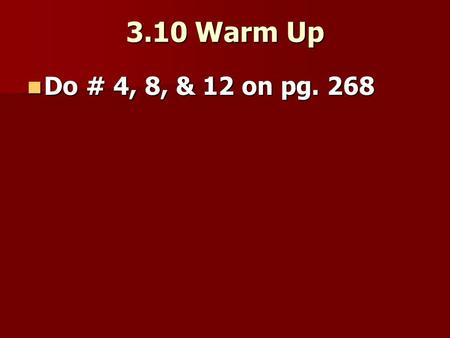 3.10 Warm Up Do # 4, 8, & 12 on pg. 268 Do # 4, 8, & 12 on pg. 268.