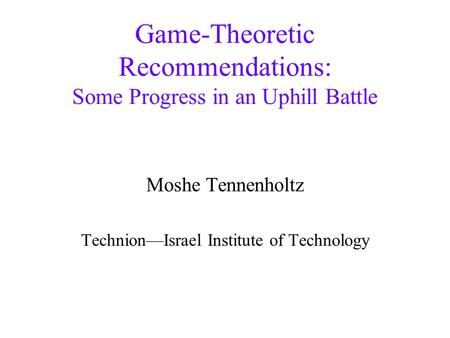 <strong>Game</strong>-Theoretic Recommendations: Some Progress in an Uphill Battle Moshe Tennenholtz Technion—Israel Institute of Technology.