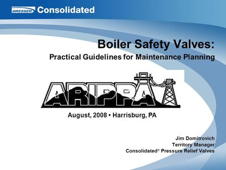 <strong>Boiler</strong> Safety Valves: Practical Guidelines for Maintenance Planning Jim Domitrovich Territory <strong>Manager</strong> Consolidated ® Pressure Relief Valves August, 2008.