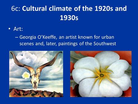 6c: Cultural climate of the 1920s and 1930s Art: – Georgia O'Keeffe, an artist known for urban scenes and, later, paintings of the Southwest.