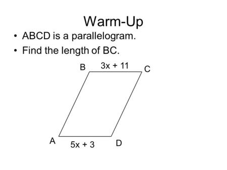 Warm-Up ABCD is a parallelogram. Find the length of BC. A B C D 5x + 3 3x + 11.
