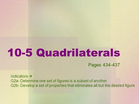 10-5 Quadrilaterals Indicators  G2a- Determine one set of figures is a subset of another G2b- Develop a set of properties that eliminates all but the.