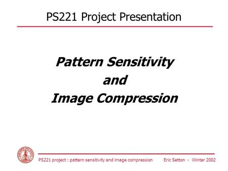 PS221 project : pattern sensitivity and <strong>image</strong> <strong>compression</strong> Eric Setton - Winter 2002 PS221 Project Presentation Pattern Sensitivity and <strong>Image</strong> <strong>Compression</strong>.