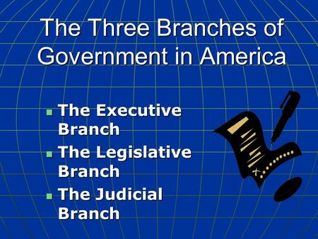 The Three Branches of Government in America The Executive Branch The Executive Branch The Legislative Branch The Legislative Branch The Judicial Branch.