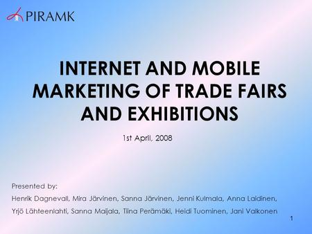 1 INTERNET AND MOBILE <strong>MARKETING</strong> OF TRADE FAIRS AND EXHIBITIONS Presented by: Henrik Dagnevall, Mira Järvinen, Sanna Järvinen, Jenni Kulmala, Anna Laidinen,