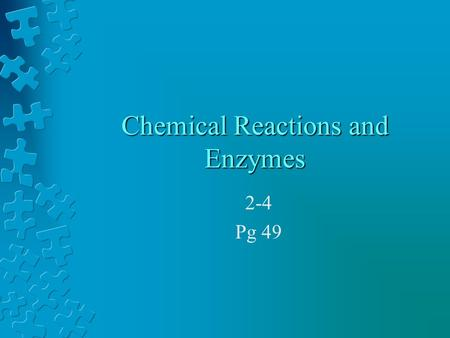 Chemical Reactions and Enzymes 2-4 Pg 49 What is a chemical reaction? Changes or transforms chemicals into other chemicals Ex: Iron + Oxygen  Iron Oxide.