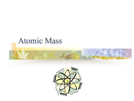 Atomic Mass. Atomic Number (A) Number of protons in the nucleus Atoms of the same element all have the same number of protons In a neutral atom, the total.