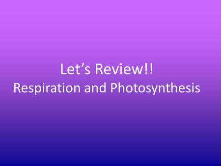 Let's Review!! Respiration and Photosynthesis. What are the three products of aerobic respiration? Carbon Dioxide, Water and ATP energy.
