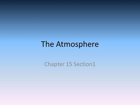The Atmosphere Chapter 15 Section1. Composition of the Atmosphere The most abundant gas in the atmosphere that we breathe is Nitrogen 78% Nitrogen The.