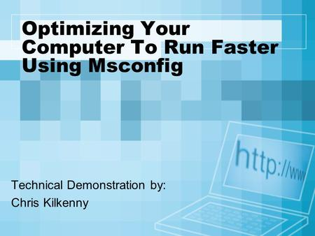 Optimizing Your Computer To Run Faster Using Msconfig Technical Demonstration by: Chris Kilkenny.