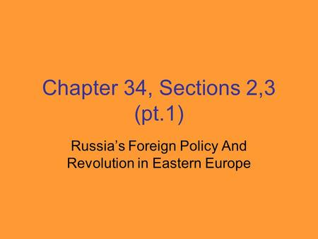 Chapter 34, Sections 2,3 (pt.1) Russia's Foreign Policy And Revolution in Eastern Europe.