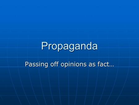 Propaganda Passing off opinions as fact…. So what is it? Propaganda: Propaganda: information, ideas, or rumors deliberately spread widely to help or harm.