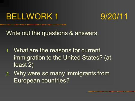 BELLWORK 1 9/20/11 Write out the questions & answers. 1. What are the reasons for current immigration to the United States? (at least 2) 2. Why were so.