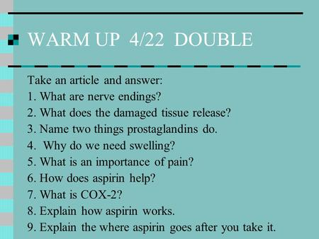 WARM UP 4/22 DOUBLE Take an article and answer: 1. What are nerve endings? 2. What does the damaged tissue release? 3. Name two things prostaglandins do.