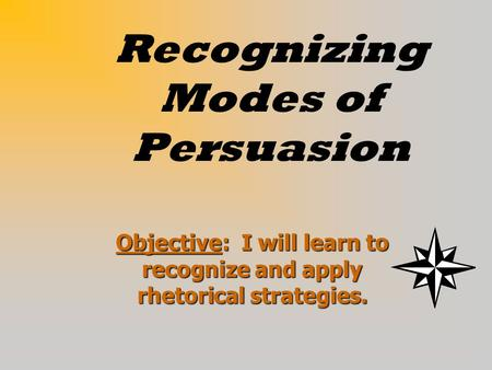 Recognizing Modes of Persuasion Objective: I will learn to recognize and apply rhetorical strategies.