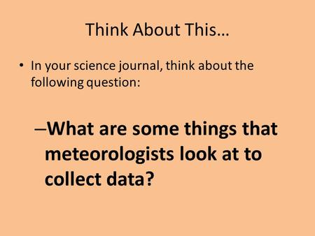 Think About This… In your science journal, think about the following question: – What are some things that meteorologists look at to collect data?