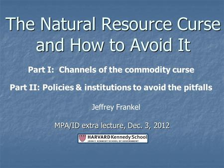 The Natural Resource Curse <strong>and</strong> How to Avoid It MPA/ID extra lecture, Dec. 3, 2012 Jeffrey Frankel Part I: Channels of the commodity curse Part II: <strong>Policies</strong>.
