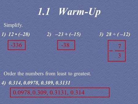 1)12 (–28) 2) –23 + (–15) 3) 28 ÷ ( –12) 4) 0.314, 0.0978, 0.309, 0.3131 1.1 Warm-Up Simplify. Order the numbers from least to greatest. -336-38 7 3 0.0978,0.309,0.3131,0.314.