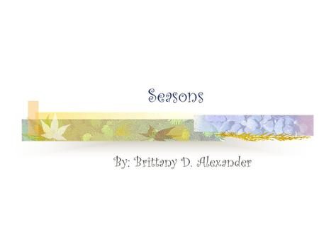 Seasons By: Brittany D. Alexander. Rotation Earth spins around an imaginary line called the: Axis of Rotation The Earth's axis is tilted Spinning counterclockwise.