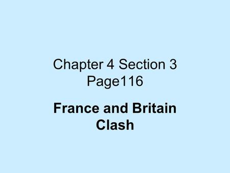 Chapter 4 Section 3 Page116 France and Britain Clash.