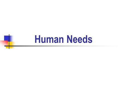 Human Needs. Needs are a lack of something required or desired. Needs motivate us to act.