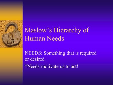 Maslow's Hierarchy of Human Needs NEEDS: Something that is required or desired. *Needs motivate us to act!