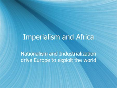 Imperialism and Africa Nationalism and Industrialization drive Europe to exploit the world.