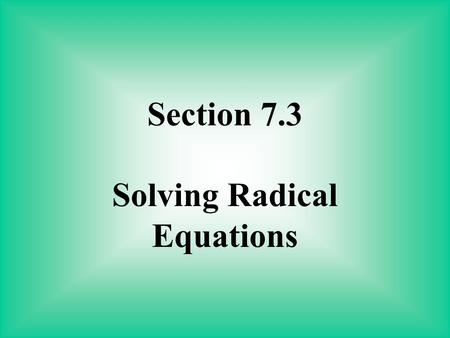 Section 7.3 Solving Radical Equations. A radical equation is an equation in which a variable is under a radical. To solve a radical equation: 1. Isolate.