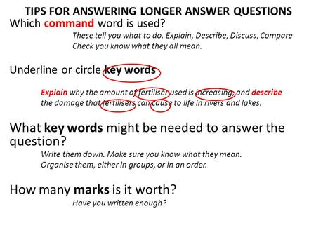 TIPS FOR ANSWERING LONGER ANSWER QUESTIONS Which command word is used? These tell you what to do. Explain, Describe, Discuss, Compare Check you know what.