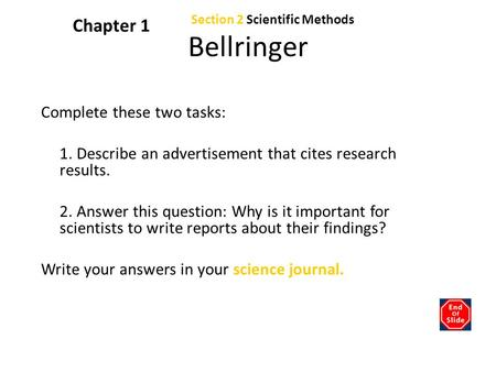 Section 2 Scientific Methods Chapter 1 Bellringer Complete these two tasks: 1. Describe an advertisement that cites research results. 2. Answer this question: