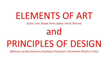 ELEMENTS OF ART (Color, Line, Shape, Form, Space, Value, Texture) and PRINCIPLES OF DESIGN (Balance, Variety, Harmony, Emphasis, Proportion, Movement,