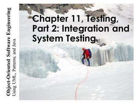 Using UML, <strong>Patterns</strong>, and <strong>Java</strong> Object-Oriented Software Engineering Chapter 11, Testing, Part 2: Integration and System Testing.