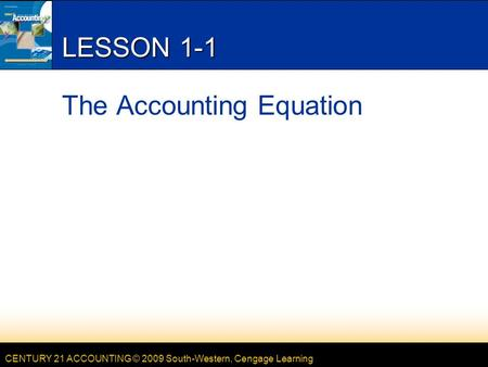 CENTURY 21 ACCOUNTING © 2009 South-Western, Cengage Learning LESSON 1-1 The Accounting Equation.