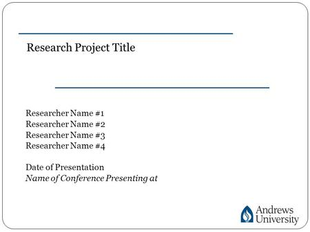 Research Project Title Researcher Name #1 Researcher Name #2 Researcher Name #3 Researcher Name #4 Date of Presentation Name of Conference Presenting at.