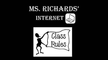 <strong>Ms</strong>. Richards'. Internet Rules 1.Never give out your personal information. 2.Student may not be on social networks at anytime. 3.Never share inappropriate.