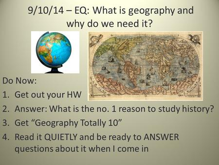 "9/10/14 – EQ: What is geography and why do we need it? Do Now: 1.Get out your HW 2.Answer: What is the no. 1 reason to study history? 3.Get ""Geography."