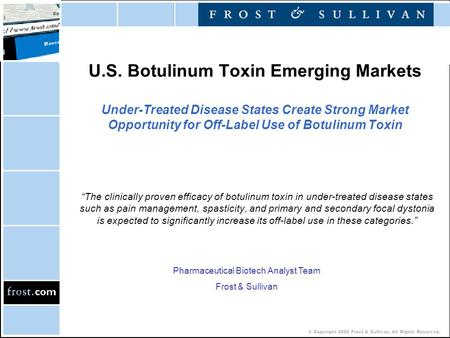 © Copyright 2002 Frost & Sullivan. All Rights Reserved. U.S. Botulinum Toxin Emerging Markets Under-Treated Disease States Create Strong Market Opportunity.