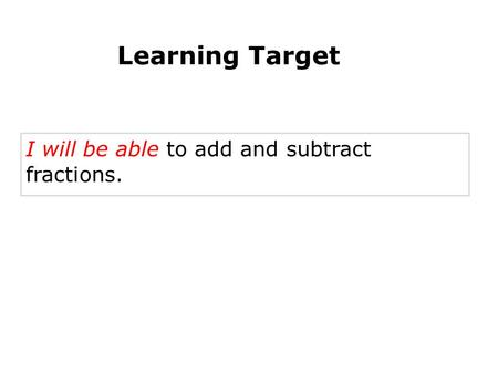 I will be able to add and subtract fractions. Adding and Subtracting Fractions Learning Target.