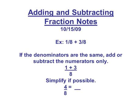 Adding and Subtracting Fraction Notes 10/15/09 Ex: 1/8 + 3/8 If the denominators are the same, add or subtract the numerators only. 1 + 3 8 Simplify.