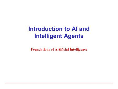 Introduction to AI and <strong>Intelligent</strong> Agents Foundations of <strong>Artificial</strong> <strong>Intelligence</strong>.